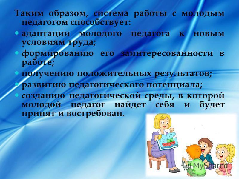 Таким образом, система работы с молодым педагогом способствует: адаптации молодого педагога к новым условиям труда; формированию его заинтересованности в работе; получению положительных результатов; развитию педагогического потенциала; созданию педаг
