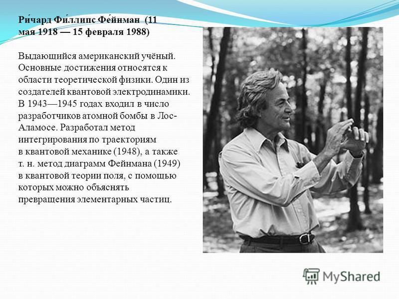 Ри́чард Фи́ллипс Фе́йнман (11 мая 1918 15 февраля 1988) Выдающийся американский учёный. Основные достижения относятся к области теоретической физики. Один из создателей квантовой электродинамики. В 19431945 годах входил в число разработчиков атомной