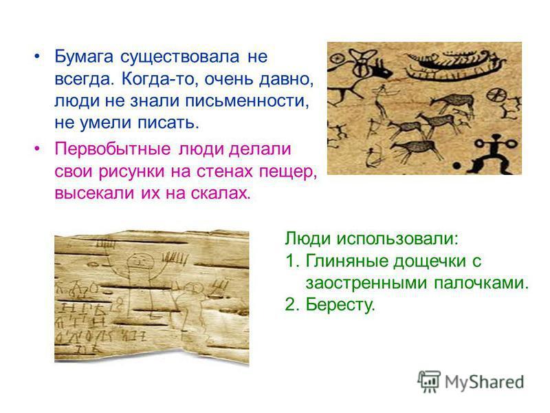 Бумага существовала не всегда. Когда-то, очень давно, люди не знали письменности, не умели писать. Первобытные люди делали свои рисунки на стенах пещер, высекали их на скалах. Люди использовали: 1. Глиняные дощечки с заостренными палочками. 2.Бересту