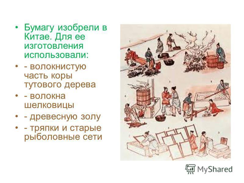 Бумагу изобрели в Китае. Для ее изготовления использовали: - волокнистую часть коры тутового дерева - волокна шелковицы - древесную золу - тряпки и старые рыболовные сети