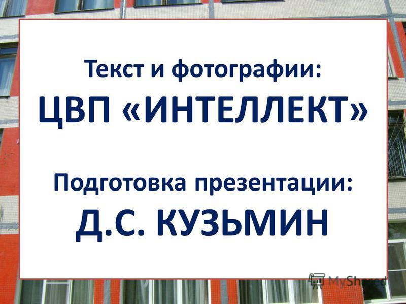 Текст и фотографии: ЦВП «ИНТЕЛЛЕКТ» Подготовка презентации: Д.С. КУЗЬМИН