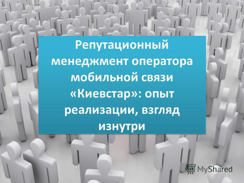 Репутационный менеджмент оператора мобильной связи «Киевстар»: опыт реализации, взгляд изнутри