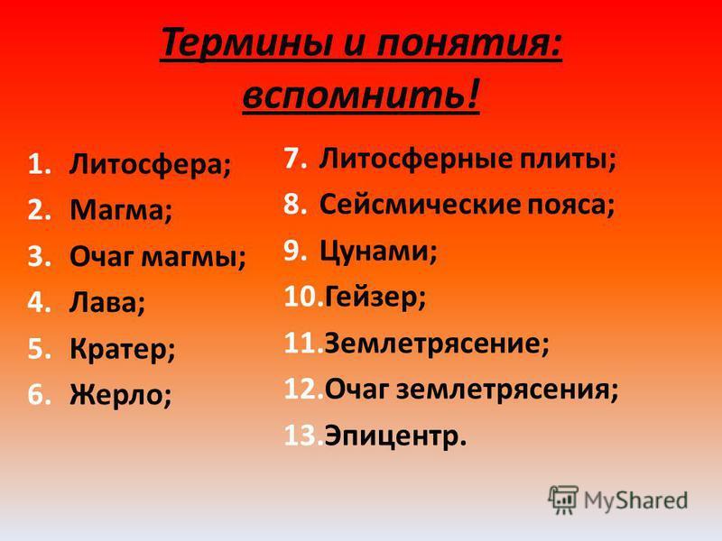 Термины и понятия: вспомнить! 1.Литосфера; 2.Магма; 3. Очаг магмы; 4.Лава; 5.Кратер; 6.Жерло; 7. Литосферные плиты; 8. Сейсмические пояса; 9.Цунами; 10.Гейзер; 11.Землетрясение; 12. Очаг землетрясения; 13.Эпицентр.