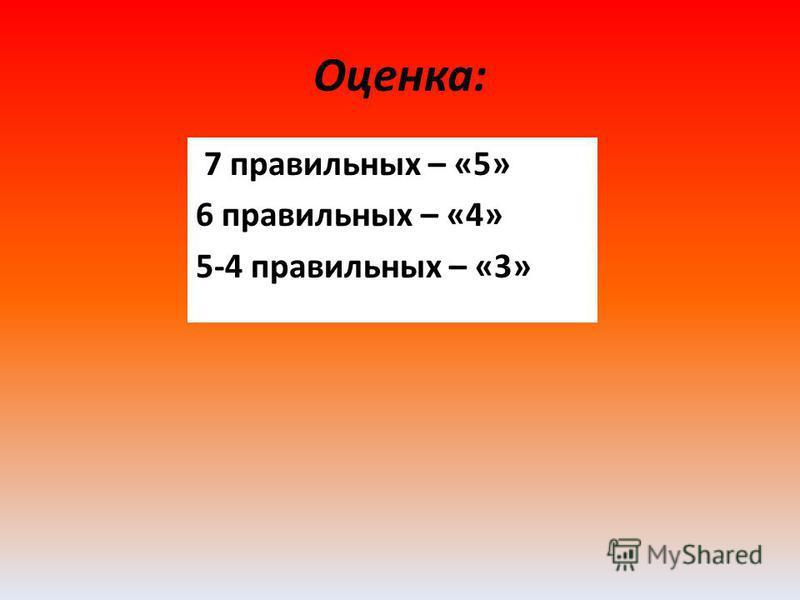 Оценка: 7 правильных – «5» 6 правильных – «4» 5-4 правильных – «3»