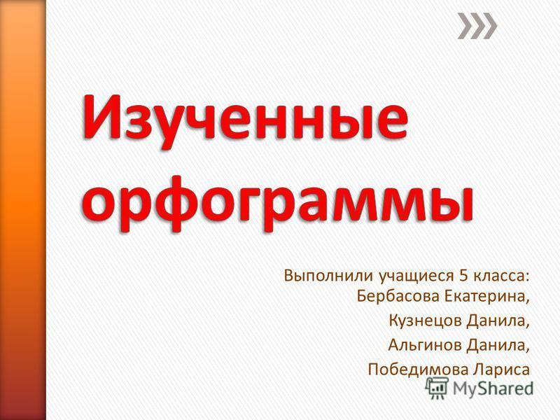 Выполнили учащиеся 5 класса: Бербасова Екатерина, Кузнецов Данила, Альгинов Данила, Победимова Лариса