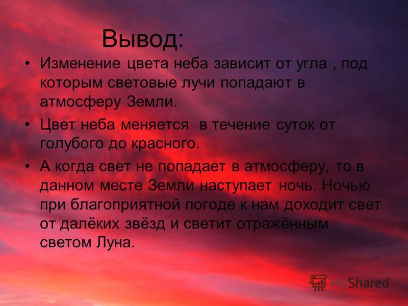 Вывод: Изменение цвета неба зависит от угла, под которым световые лучи попадают в атмосферу Земли. Цвет неба меняется в течение суток от голубого до красного. А когда свет не попадает в атмосферу, то в данном месте Земли наступает ночь. Ночью при бла