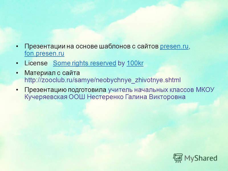 Презентации на основе шаблонов с сайтов presen.ru, fon.presen.rupresen.ru fon.presen.ru License Some rights reserved by 100krSome rights reserved100kr Материал с сайта http://zooclub.ru/samye/neobychnye_zhivotnye.shtml Презентацию подготовила учитель