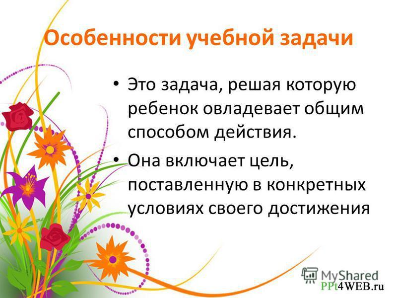 Особенности учебной задачи Это задача, решая которую ребенок овладевает общим способом действия. Она включает цель, поставленную в конкретных условиях своего достижения