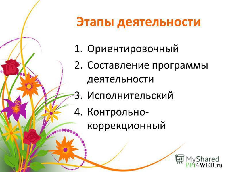 Этапы деятельности 1. Ориентировочный 2. Составление программы деятельности 3. Исполнительский 4.Контрольно- коррекционный