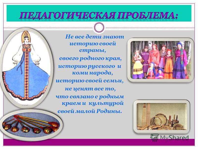 Не все дети знают историю своей страны, своего родного края, историю русского и коми народа, историю своей семьи, не ценят все то, что связано с родным краем и культурой своей малой Родины.