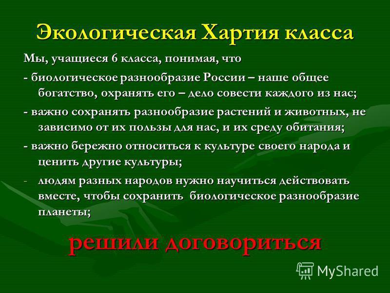 Экологическая Хартия класса Мы, учащиеся 6 класса, понимая, что - биологическое разнообразие России – наше общее богатство, охранять его – дело совести каждого из нас; - важно сохранять разнообразие растений и животных, не зависимо от их пользы для н