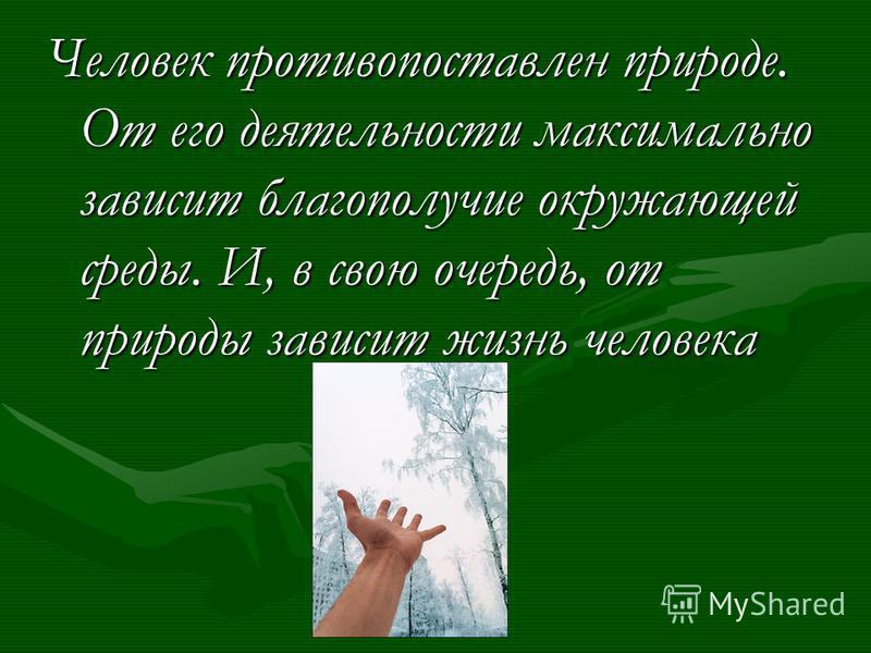 Человек противопоставлен природе. От его деятельности максимально зависит благополучие окружающей среды. И, в свою очередь, от природы зависит жизнь человека