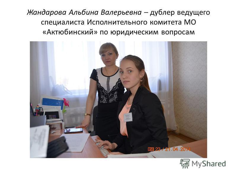 Жандарова Альбина Валерьевна – дублер ведущего специалиста Исполнительного комитета МО «Актюбинский» по юридическим вопросам