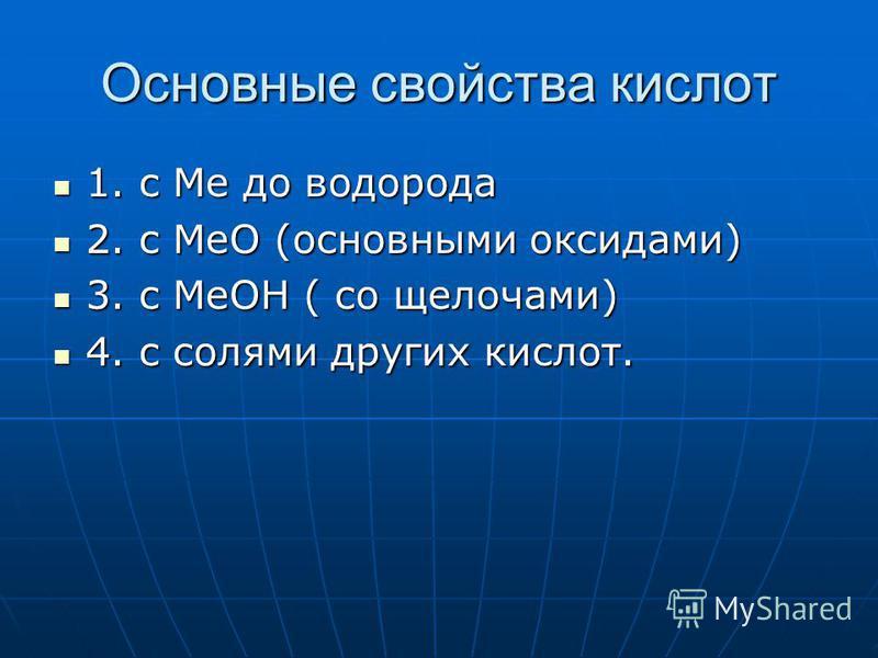 Основные свойства кислот 1. с Ме до водорода 1. с Ме до водорода 2. с МеО (основными оксидами) 2. с МеО (основными оксидами) 3. с МеОН ( со щелочами) 3. с МеОН ( со щелочами) 4. с солями других кислот. 4. с солями других кислот.