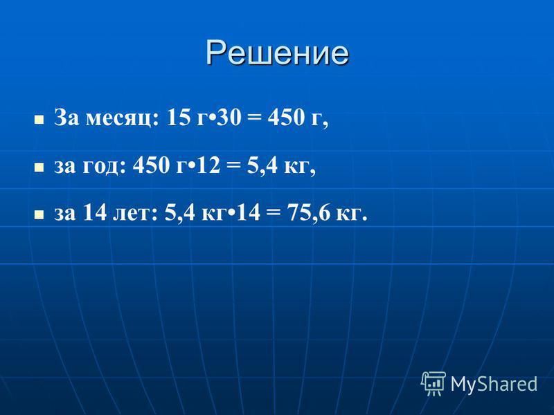 Решение За месяц: 15 г 30 = 450 г, за год: 450 г 12 = 5,4 кг, за 14 лет: 5,4 кг 14 = 75,6 кг.