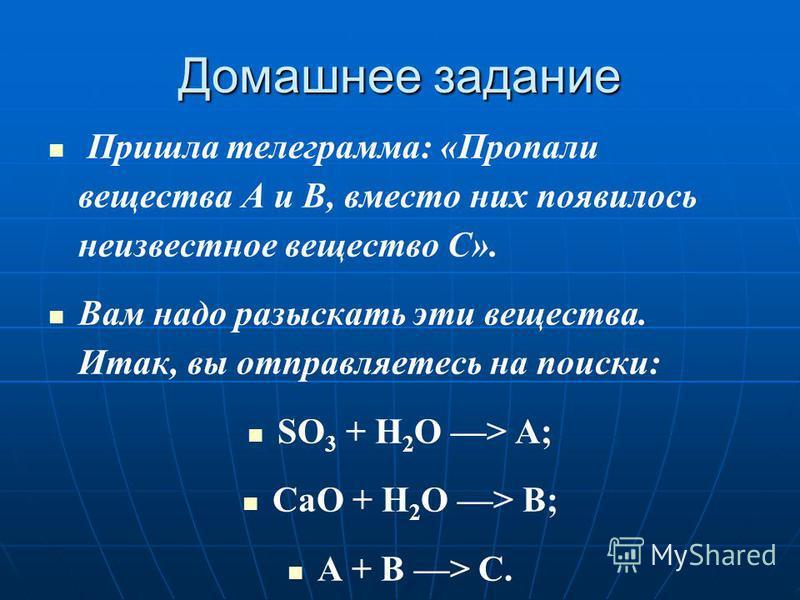 Домашнее задание Пришла телеграмма: «Пропали вещества А и В, вместо них появилось неизвестное вещество С». Вам надо разыскать эти вещества. Итак, вы отправляетесь на поиски: SО 3 + H 2 O > А; СаО + H 2 O > В; А + В > С.