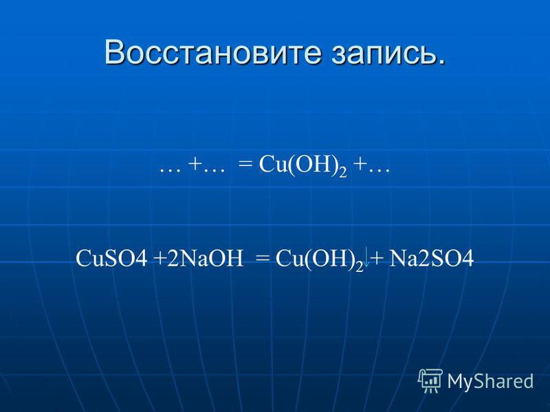 Восстановите запись. … +… = Сu(ОН) 2 +… CuSO4 +2NaOH = Сu(ОН) 2 + Na2SO4