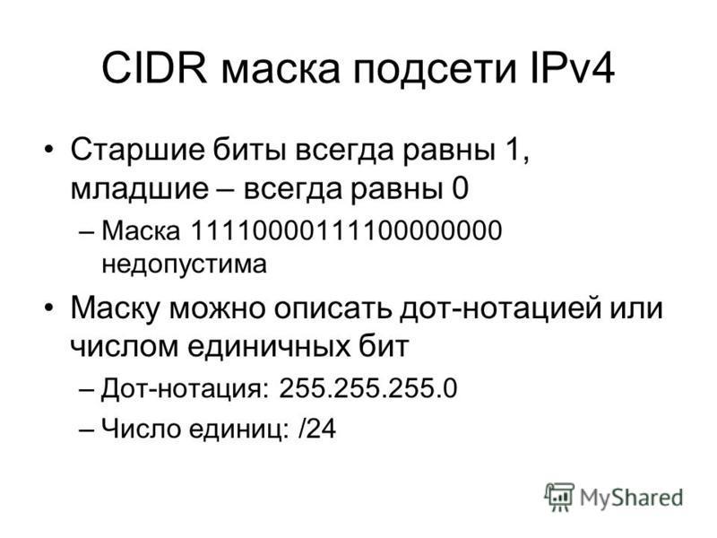 CIDR маска подсети IPv4 Старшие биты всегда равны 1, младшие – всегда равны 0 –Маска 11110000111100000000 недопустима Маску можно описать дот-нотацией или числом единичных бит –Дот-нотация: 255.255.255.0 –Число единиц: /24