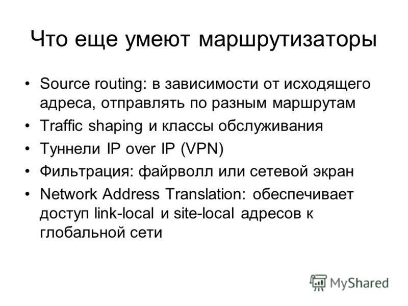 Что еще умеют маршрутизаторы Source routing: в зависимости от исходящего адреса, отправлять по разным маршрутам Traffic shaping и классы обслуживания Туннели IP over IP (VPN) Фильтрация: файрволл или сетевой экран Network Address Translation: обеспеч