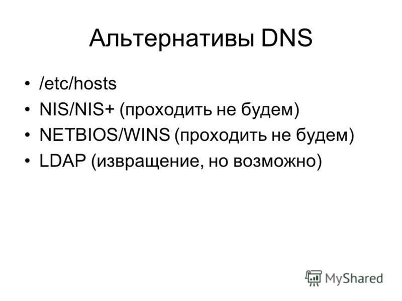 Альтернативы DNS /etc/hosts NIS/NIS+ (проходить не будем) NETBIOS/WINS (проходить не будем) LDAP (извращение, но возможно)