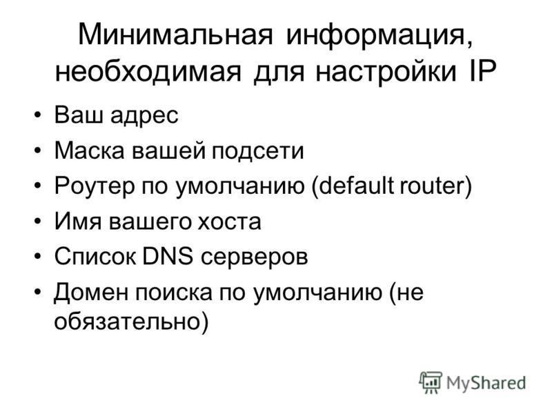 Минимальная информация, необходимая для настройки IP Ваш адрес Маска вашей подсети Роутер по умолчанию (default router) Имя вашего хоста Список DNS серверов Домен поиска по умолчанию (не обязательно)