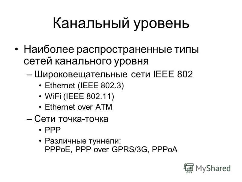 Канальный уровень Наиболее распространенные типы сетей канального уровня –Широковещательные сети IEEE 802 Ethernet (IEEE 802.3) WiFi (IEEE 802.11) Ethernet over ATM –Сети точка-точка PPP Различные туннели: PPPoE, PPP over GPRS/3G, PPPoA