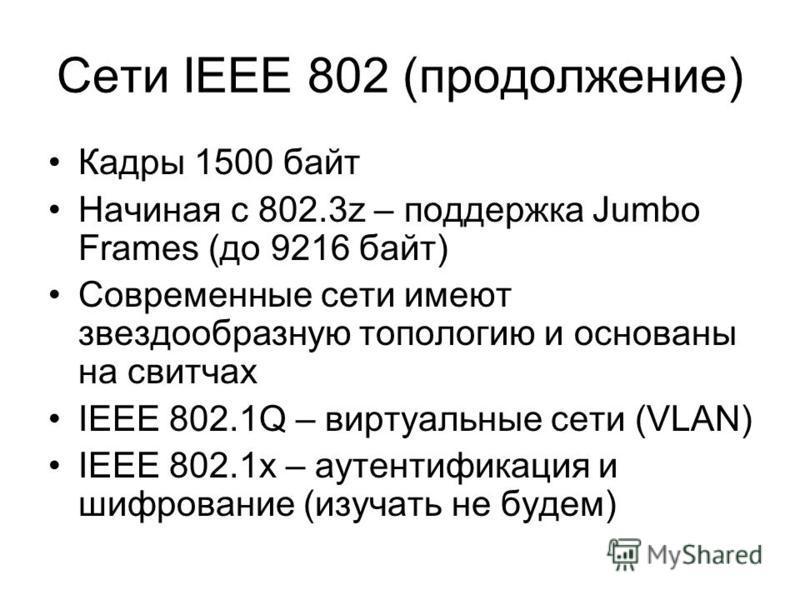 Сети IEEE 802 (продолжение) Кадры 1500 байт Начиная с 802.3z – поддержка Jumbo Frames (до 9216 байт) Современные сети имеют звездообразную топологию и основаны на свитчах IEEE 802.1Q – виртуальные сети (VLAN) IEEE 802.1x – аутентификация и шифрование