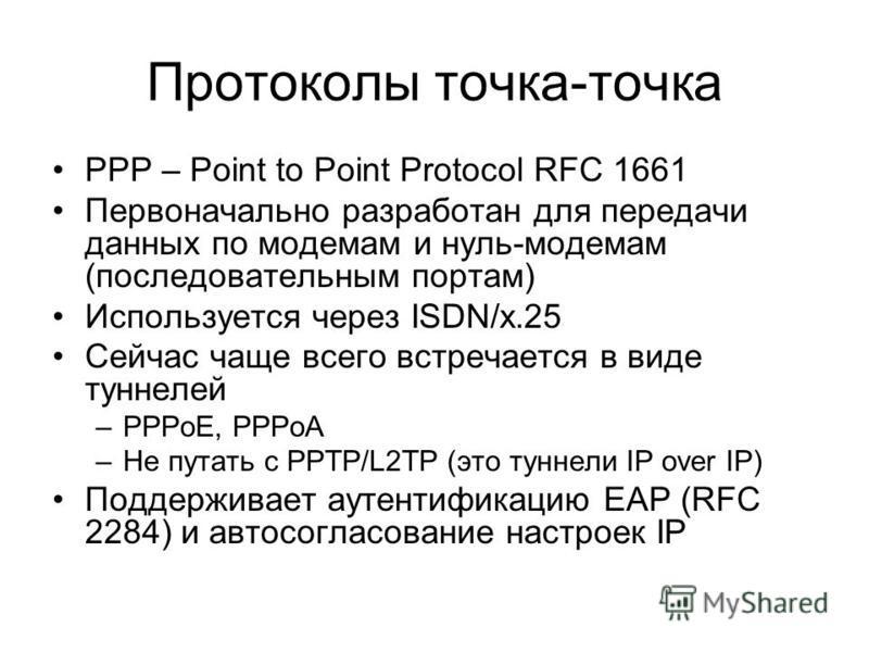 Протоколы точка-точка PPP – Point to Point Protocol RFC 1661 Первоначально разработан для передачи данных по модемам и нуль-модемам (последовательным портам) Используется через ISDN/x.25 Сейчас чаще всего встречается в виде туннелей –PPPoE, PPPoA –Не