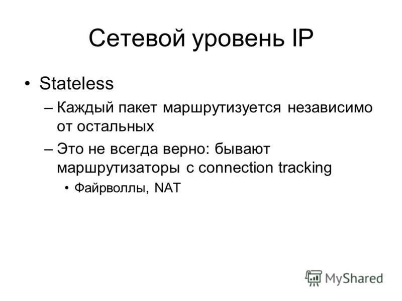 Сетевой уровень IP Stateless –Каждый пакет маршрутизируется независимо от остальных –Это не всегда верно: бывают маршрутизаторы с connection tracking Файрволлы, NAT