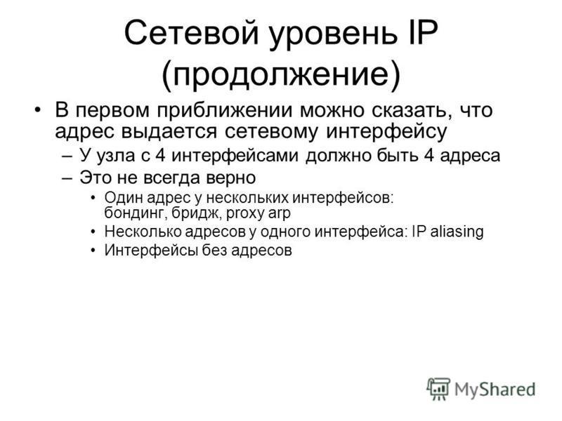Сетевой уровень IP (продолжение) В первом приближении можно сказать, что адрес выдается сетевому интерфейсу –У узла с 4 интерфейсами должно быть 4 адреса –Это не всегда верно Один адрес у нескольких интерфейсов: бондинг, бридж, proxy arp Несколько ад