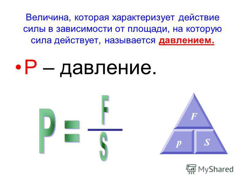 Величина, которая характеризует действие силы в зависимости от площади, на которую сила действует, называется давлением. Р – давление.