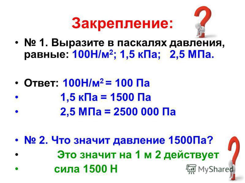 Закрепление: 1. Выразите в паскалях давления, равные: 100Н/м 2 ; 1,5 к Па; 2,5 МПа. Ответ: 100Н/м 2 = 100 Па 1,5 к Па = 1500 Па 2,5 МПа = 2500 000 Па 2. Что значит давление 1500Па? Это значит на 1 м 2 действует сила 1500 Н