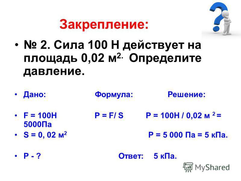 Закрепление: 2. Сила 100 Н действует на площадь 0,02 м 2. Определите давление. Дано: Формула: Решение: F = 100Н Р = F/ S P = 100Н / 0,02 м 2 = 5000Па S = 0, 02 м 2 Р = 5 000 Па = 5 к Па. Р - ? Ответ: 5 к Па.