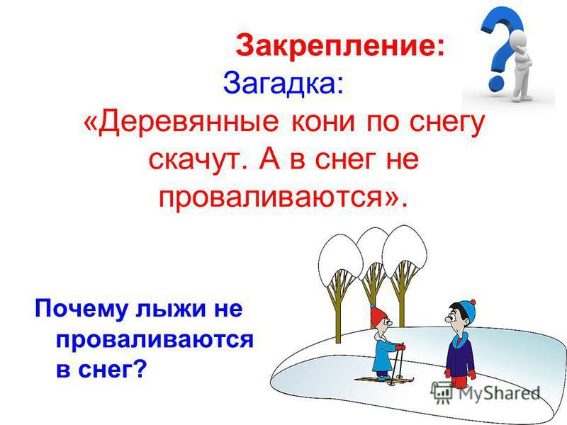 Закрепление: Загадка: «Деревянные кони по снегу скачут. А в снег не проваливаются». Почему лыжи не проваливаются в снег?
