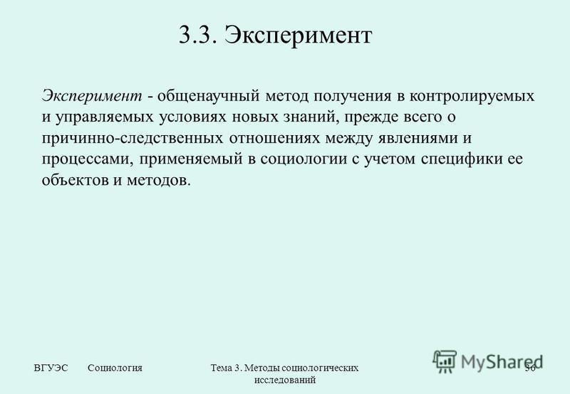 ВГУЭС Социология Тема 3. Методы социологических исследований 36 3.3. Эксперимент Эксперимент - общенаучный метод получения в контролируемых и управляемых условиях новых знаний, прежде всего о причинно-следственных отношениях между явлениями и процесс