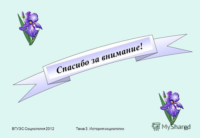 ВГУЭС Социология 201250 Спасибо за внимание! Тема 3. История социологии
