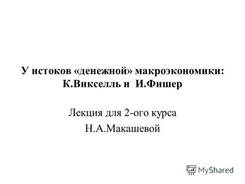 У истоков «денежной» макроэкономики: К.Викселль и И.Фишер Лекция для 2-ого курса Н.А.Макашевой