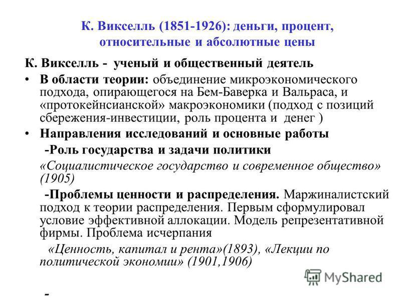 К. Викселль (1851-1926): деньги, процент, относительные и абсолютные цены К. Викселль - ученый и общественный деятель В области теории: объединение микроэкономического подхода, опирающегося на Бем-Баверка и Вальраса, и «про то кейнсианской» макроэкон