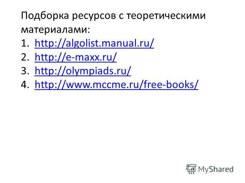 Подборка ресурсов с теоретическими материалами: 1.http://algolist.manual.ru/http://algolist.manual.ru/ 2.http://e-maxx.ru/http://e-maxx.ru/ 3.http://olympiads.ru/http://olympiads.ru/ 4.http://www.mccme.ru/free-books/http://www.mccme.ru/free-books/
