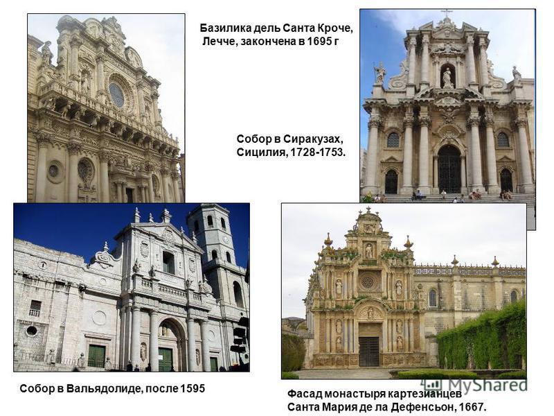 Базилика дель Санта Кроче, Лечче, закончена в 1695 г Собор в Сиракузах, Сицилия, 1728-1753. Собор в Вальядолиде, после 1595 Фасад монастыря картезианцев Санта Мария де ла Дефенсьон, 1667.