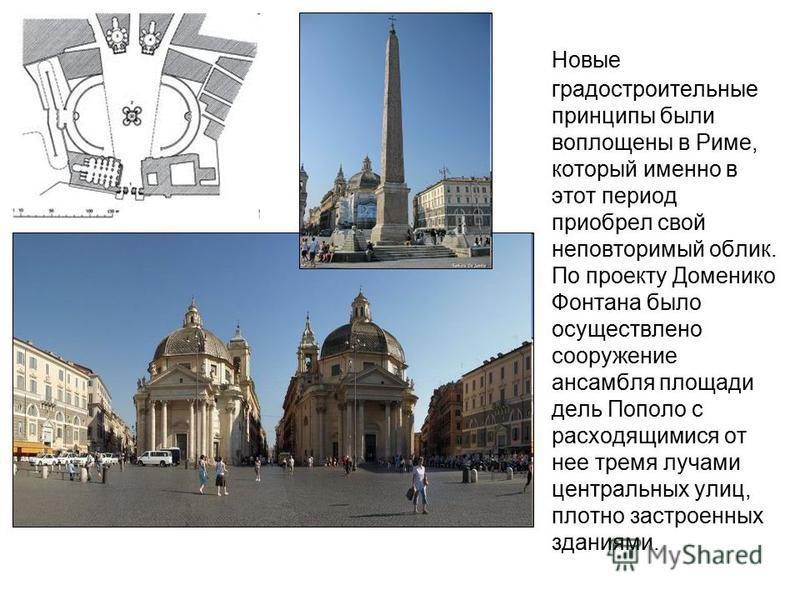 Новые градостроительные принципы были воплощены в Риме, который именно в этот период приобрел свой неповторимый облик. По проекту Доменико Фонтана было осуществлено сооружение ансамбля площади дель Пополо с расходящимися от нее тремя лучами центральн