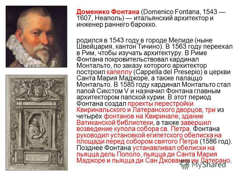 Доменико Фонтана (Domenico Fontana, 1543 1607, Неаполь) итальянский архитектор и инженер раннего барокко. родился в 1543 году в городе Мелиде (ныне Швейцария, кантон Тичино). В 1563 году переехал в Рим, чтобы изучать архитектуру. В Риме Фонтана покро