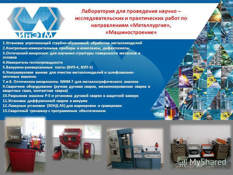 Лаборатория для проведения научно – исследовательских и практических работ по направлениям «Металлургия», «Машиностроение» 1. Установка упрочняющей струйно-абразивной обработки металлоизделий 2.Контрольно-измерительные приборы и комплексы, дефектоско