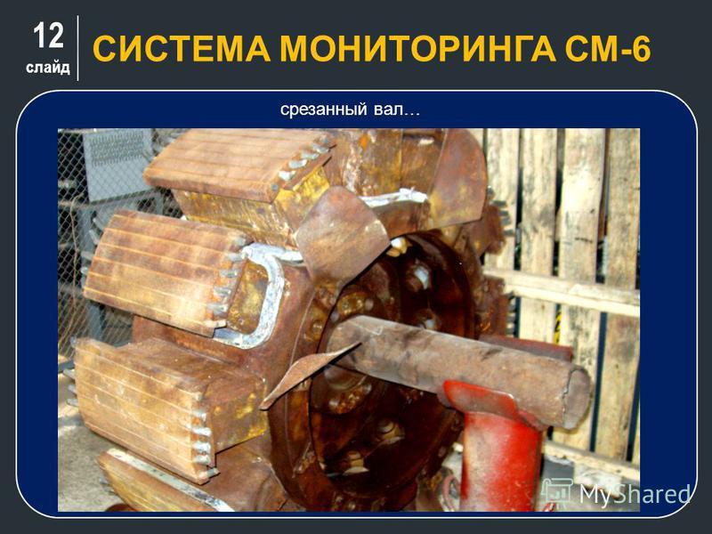 12 слайд СИСТЕМА МОНИТОРИНГА СМ-6. срезанный вал…