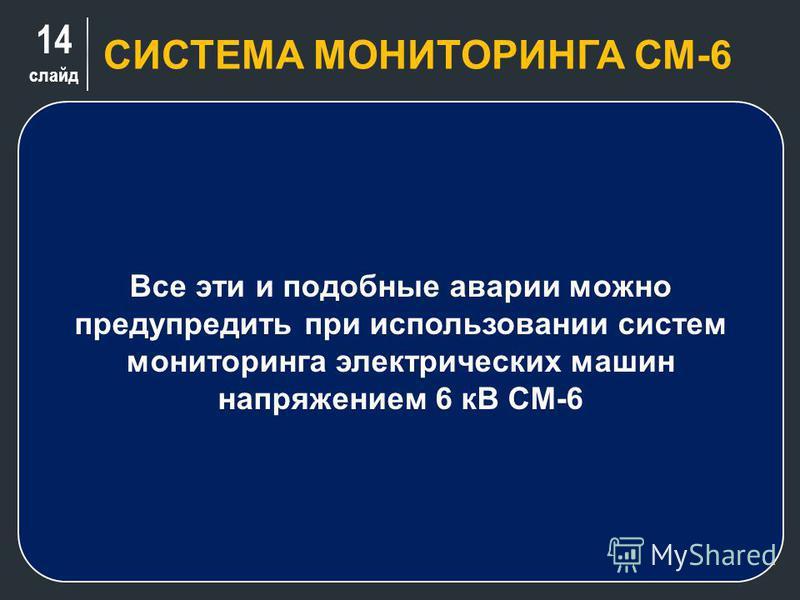 14 слайд СИСТЕМА МОНИТОРИНГА СМ-6 Все эти и подобные аварии можно предупредить при использовании систем мониторинга электрических машин напряжением 6 кВ СМ-6