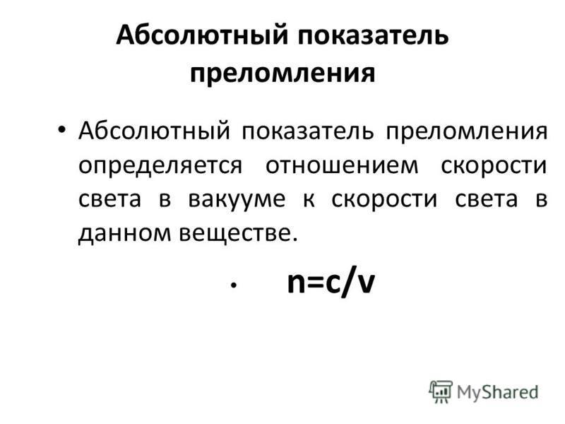 Абсолютный показатель преломления Абсолютный показатель преломления определяется отношением скорости света в вакууме к скорости света в данном веществе. n=c/v