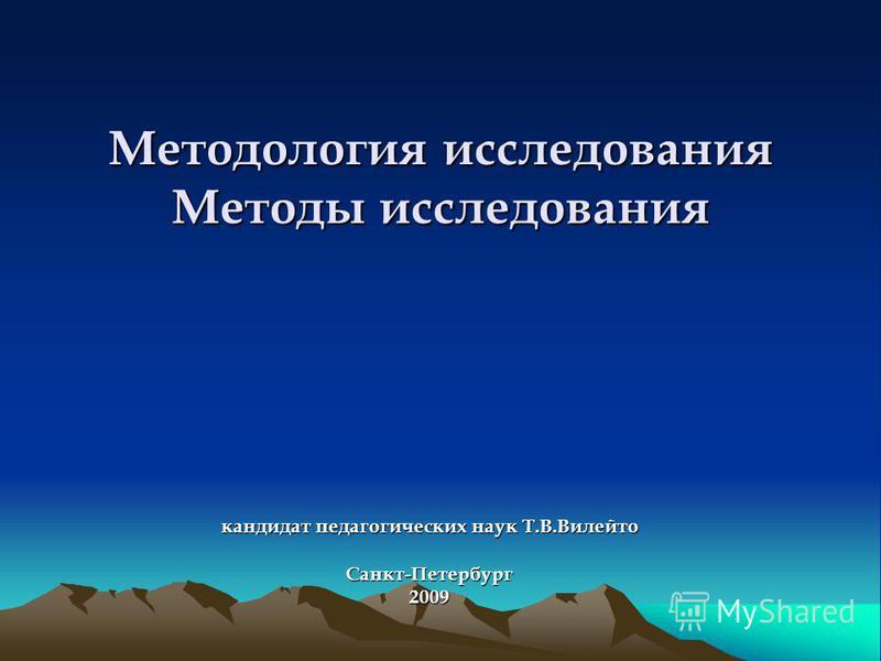 Методология исследования Методы исследования кандидат педагогических наук Т.В.Вилейто Санкт-Петербург 2009