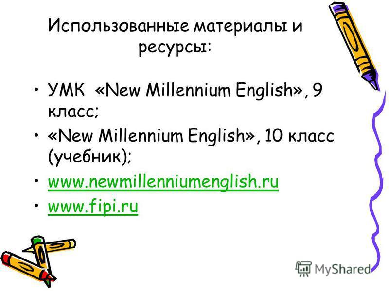 Использованные материалы и ресурсы: УМК «New Millennium English», 9 класс; «New Millennium English», 10 класс (учебник); www.newmillenniumenglish.ru www.fipi.ru