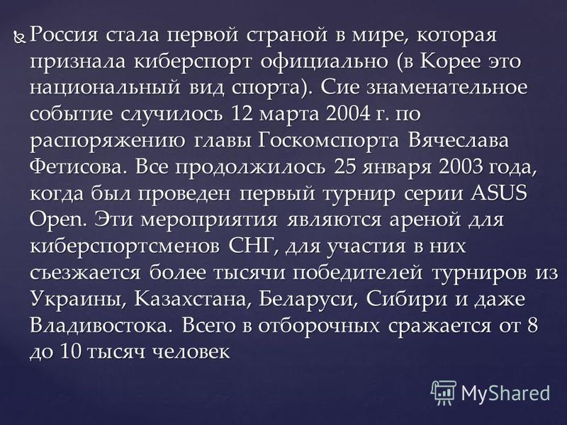 Россия стала первой страной в мире, которая признала киберспорт официально (в Корее это национальный вид спорта). Сие знаменательное событие случилось 12 марта 2004 г. по распоряжению главы Госкомспорта Вячеслава Фетисова. Все продолжилось 25 января