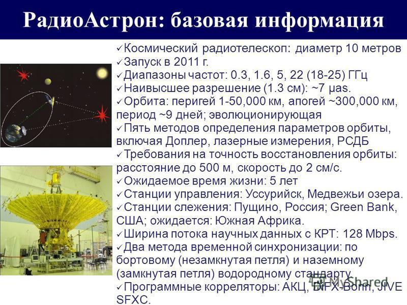 Радио Астрон: базовая информация Космический радиотелескоп: диаметр 10 метров Запуск в 2011 г. Диапазоны частот: 0.3, 1.6, 5, 22 (18-25) ГГц Наивысшее разрешение (1.3 см): ~7 μas. Орбита: перигей 1-50,000 км, апогей ~300,000 км, период ~9 дней; эволю